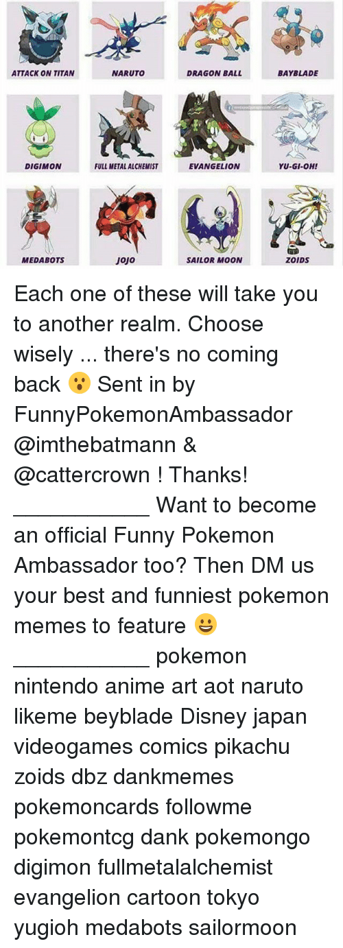 full metal: ATTACK ON TITAN  DIGIMON  MEDABOTS  NARUTO  FULL METAL ALCHEMIST  Jojo  DRAGON BALL  EVANGELION  SAILOR MOON  BAY BLADE  YU-GI-OH!  ZOIDS Each one of these will take you to another realm. Choose wisely ... there's no coming back 😮 Sent in by FunnyPokemonAmbassador @imthebatmann & @cattercrown ! Thanks! ___________ Want to become an official Funny Pokemon Ambassador too? Then DM us your best and funniest pokemon memes to feature 😀 ___________ pokemon nintendo anime art aot naruto likeme beyblade Disney japan videogames comics pikachu zoids dbz dankmemes pokemoncards followme pokemontcg dank pokemongo digimon fullmetalalchemist evangelion cartoon tokyo yugioh medabots sailormoon