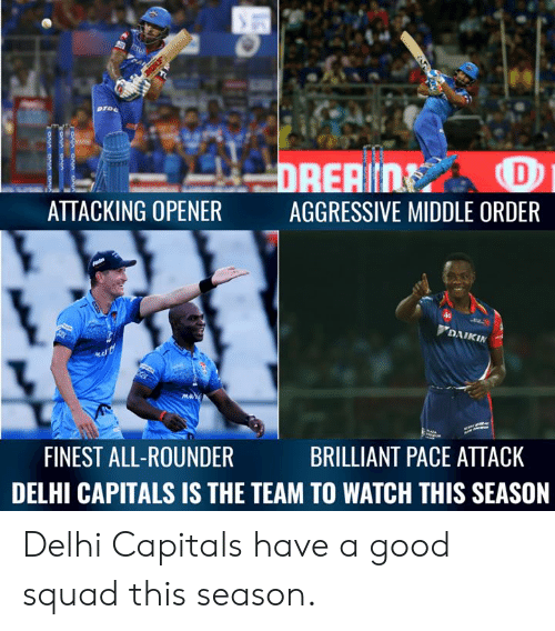 delhi: ATTACKING OPENER  AGGRESSIVE MIDDLE ORDER  DAIKIN  BRILLIANT PACE ATTACK  FINEST ALL-ROUNDER  DELHI CAPITALS IS THE TEAM TO WATCH THIS SEASON Delhi Capitals have a good squad this season.