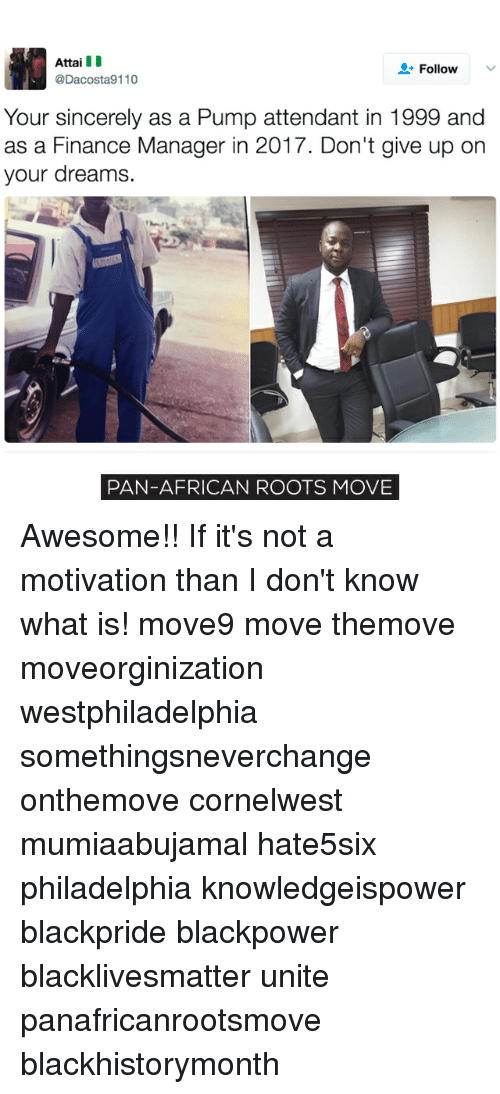 Memes, 🤖, and Pan: Attai III  Follow  @Dacosta9110  Your sincerely as a Pump attendant in 1999 and  as a Finance Manager in 2017. Don't give up on  your dreams.  PAN-AFRICAN ROOTS MOVE Awesome!! If it's not a motivation than I don't know what is! move9 move themove moveorginization westphiladelphia somethingsneverchange onthemove cornelwest mumiaabujamal hate5six philadelphia knowledgeispower blackpride blackpower blacklivesmatter unite panafricanrootsmove blackhistorymonth