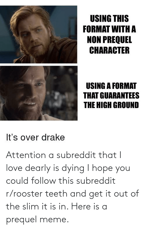 rooster teeth: Attention a subreddit that I love dearly is dying I hope you could follow this subreddit r/rooster teeth and get it out of the slim it is in. Here is a prequel meme.
