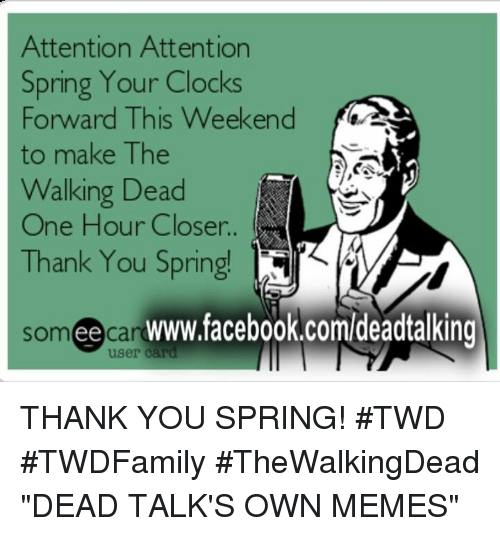 "Memes, The Walking Dead, and 🤖: Attention Attention  Spring Your Clocks  Forward This Weekend  to make The  Walking Dead  One Hour Closer..  Thank You Spring!  ee  user card THANK YOU SPRING! #TWD #TWDFamily #TheWalkingDead  ""DEAD TALK'S OWN MEMES"""