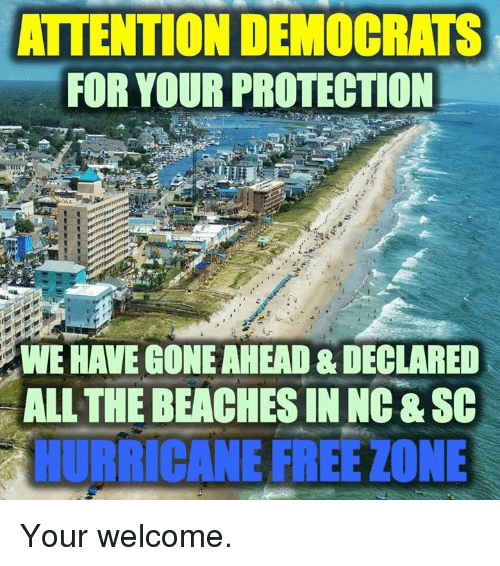 your welcome: ATTENTION DEMOCRATS  FOR YOUR PROTECTION  WE HAVE GONE AHEAD & DECLARED  ALL THE BEACHES IN NG &SC  RİCANE FREE ZONE Your welcome.
