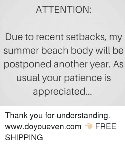 Summer, Thank You, and Beach: ATTENTION  Due to recent setbacks, my  summer beach body will be  postponed another year. As  usual your patience is  appreciated Thank you for understanding.  www.doyoueven.com 👈🏼 FREE SHIPPING