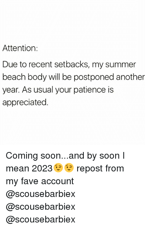 Funny, Soon..., and Summer: Attention:  Due to recent setbacks, my summer  beach body will be postponed another  year. As usual your patience is  appreciated. Coming soon...and by soon I mean 2023😉😉 repost from my fave account @scousebarbiex @scousebarbiex @scousebarbiex