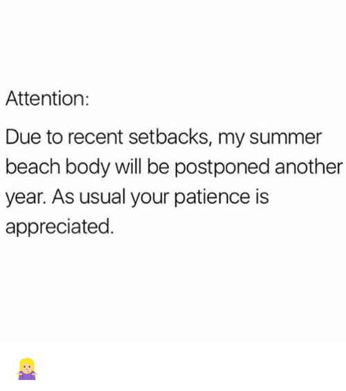 Memes, Summer, and Beach: Attention:  Due to recent setbacks, my summer  beach body will be postponed another  year. As usual your patience is  appreciated 🤷🏼‍♀️