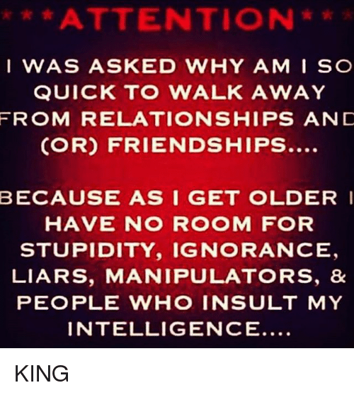 Insult My Intelligence: ATTENTION  e t  IWAS ASKED WHY AMI SC  QUICK TO WALK AWAY  FROM RELATIONSHIPS ANC  (OR) FRIENDSHIPS...  BECAUSE AS I GET OLDER I  HAVE NO R OM FOR  STUPIDITY, IGNORANCE  LIARS, MANIPULATORS, &  PEOPLE WHO INSULT MY  INTELLIGENCE... KING