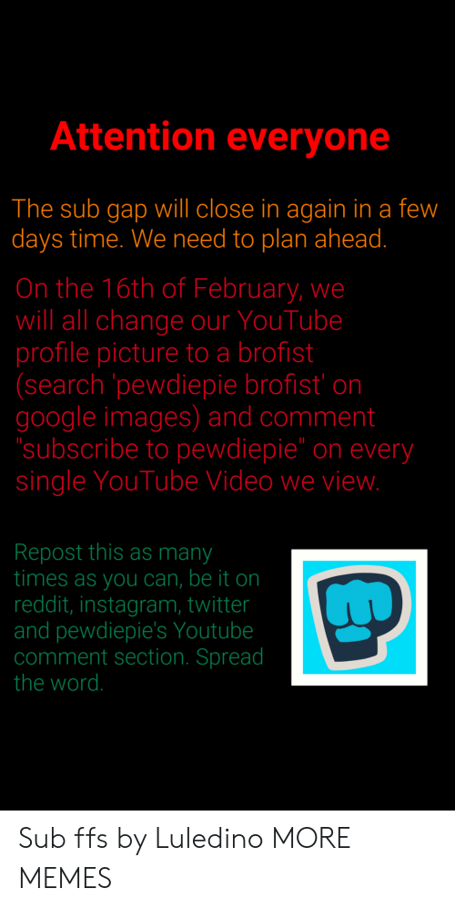 """Comment Section: Attention everyone  The sub gap will close in again in a few  days time. We need to plan ahead.  On the 16th of February, we  will all change our YouTube  profile picture to a brofist  (search pewdiepie brofist' on  google images) and comment  subscribe to pewdiepie"""" on every  single YouTube Video we vievw  Repost this as many  times as you can, be it on  reddit, instagram, twitter  and pewdiepie's Youtube  comment section. Spread  the word. Sub ffs by Luledino MORE MEMES"""