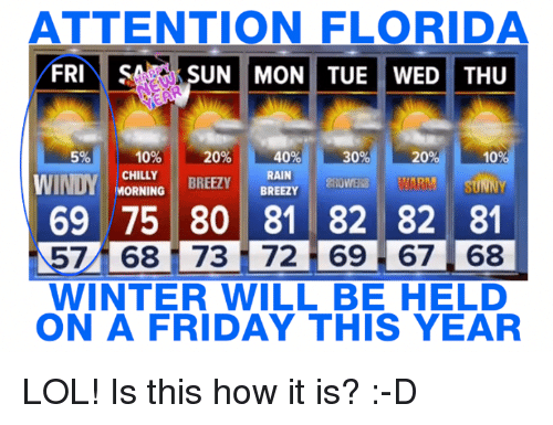 Chillys: ATTENTION FLORIDA  FRI  SA SUN MON TUE WED THU  10%  40%  20%  30%  20  10  CHILLY  RAIN  BREEZY  MORNING  BREEZY  WINDY  WARM SUNNY  ZROWERS 69 75 80 81 82 82 81  7 68 i 73 72 69 67 68  WINTER WILL BE HELD  ON A FRIDAY THIS YEAR LOL! Is this how it is? :-D