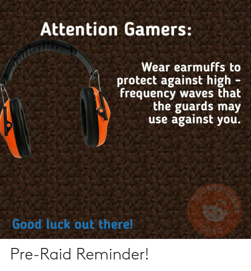 earmuffs: Attention Gamers:  Wear earmuffs to  protect against high  frequency waves that  the guards may  use against you.  THISIS  Good luck out there!  STOLE  CREATO Pre-Raid Reminder!