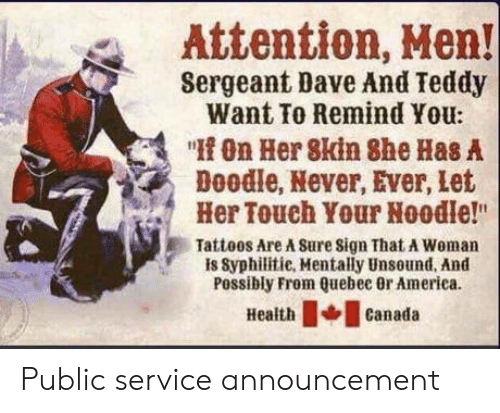 """quebec: Attention, Hen!  Sergeant Dave And Teddy  Want To Remind You:  """"On Her 8kin She Has A  Doodle, Never, Ever, let  Her Touch Your Noodle!""""  Tatteos Are A Sure sign That A Woman  is Syphilitie, Mentally Unsound, And  Possibly From Quebec 0r America  Healthcanada Public service announcement"""