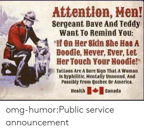 """quebec: Attention, Hen!  Sergeant Dave And Teddy  Want To Remind You:  """"On Her 8kin She Has A  Doodle, Never, Ever, let  Her Touch Your Noodle!""""  Tatteos Are A Sure sign That A Woman  is Syphilitie, Mentally Unsound, And  Possibly From Quebec 0r America  Healthcanada omg-humor:Public service announcement"""