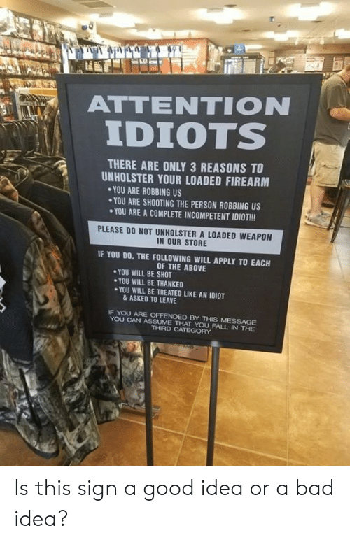 Bad Idea: ATTENTION  IDIOTS  , i  THERE ARE ONLY 3 REASONS TO  UNHOLSTER YOUR LOADED FIREARM  YOU ARE ROBBING US  YOU ARE SHOOTING THE PERSON ROBBING US  YOU ARE A COMPLETE INCOMPETENT IDIOT!!!  PLEASE DO NOT UNHOLSTER A LOADED WEAPON  IN OUR STORE  IF YOU DO, THE FOLLOWING WILL APPLY TO EACH  OF THE ABOVE  YOU WILL BE SHOT  YOU WILL BE THANKED  ·YOU WILL BE TREATED LIKE AN IDIOT  & ASKED TO LEAVE  IF YOU ARE OFFENDED BY THIS MESSAGE  YOU CAN ASSUME THAT YOU FALL IN THE  THIRD CATEGORY Is this sign a good idea or a bad idea?