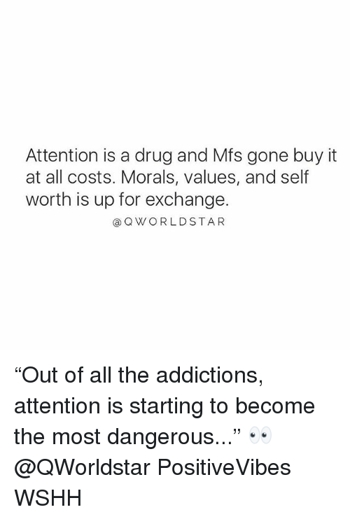 """Memes, Wshh, and Drug: Attention is a drug and Mfs gone buy it  at all costs. Morals, values, and self  worth is up for exchange.  @QWORLDSTAR """"Out of all the addictions, attention is starting to become the most dangerous..."""" 👀 @QWorldstar PositiveVibes WSHH"""