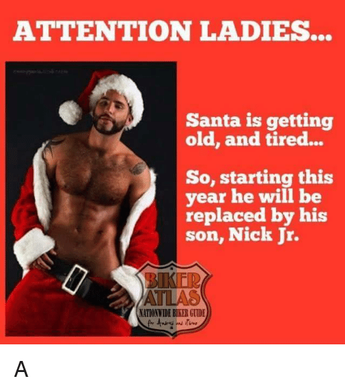 Attentation: ATTENTION LADIES...  Santa is getting  old, and tired...  So, starting this  year he will be  replaced by his  son, Nick Jr.  NATIONWIDE BIKER GUIDE A
