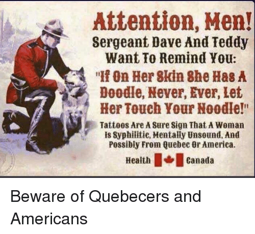 """quebec: Attention, Men!  Sergeant Dave And Teddy  Want To Remind You:  """" On Her 8kin She Has A  Doodle, Never, Ever, Let  Her Touch Your Noodle!""""  Tattoos Are A Sure Sign That A Woman  is Syphilitie, Mentally Unsound, And  Possibly From Quebec Or America.  eathcanada Beware of Quebecers and Americans"""