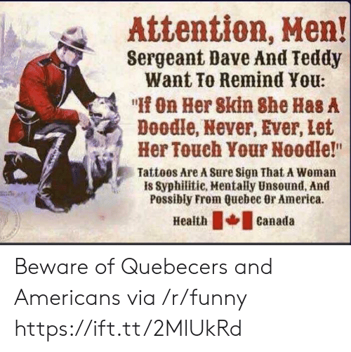 """quebec: Attention, Men!  Sergeant Dave And Teddy  Want To Remind You:  """" On Her 8kin She Has A  Doodle, Never, Ever, Let  Her Touch Your Noodle!""""  Tattoos Are A Sure Sign That A Woman  is Syphilitie, Mentally Unsound, And  Possibly From Quebec Or America.  eathcanada Beware of Quebecers and Americans via /r/funny https://ift.tt/2MlUkRd"""