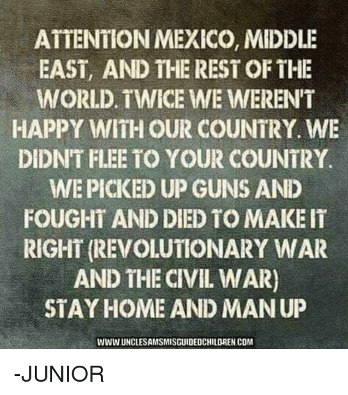 flee: ATTENTION MEXICO, MIDDLE  EAST, AND THE REST OF THE  WORLD. TWICE WE WERENT  HAPPY WITH OUR COUNTRY. WE  DIDNT FLEE TO YOUR COUNTRY  WEPICKED UP GUNS AND  FOUGHT AND DIED TO MAKE IT  RIGHT (REVOLUTONARY WAR  AND THE CIVIL WAR)  STAY HOME AND MANUP  WWW UNCLESAMSMISGUIDEDCHILDREN COM -JUNIOR