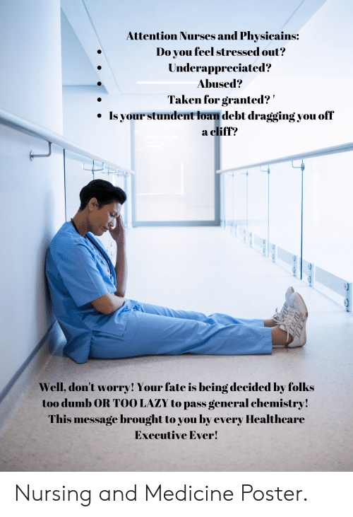 taken for granted: Attention Nurses and Physicains:  Do you feel stressed out?  Underappreciated?  Abused?  Taken for granted?  Is your stundent loan debt dragging you off  a cliff?  Well, don't worry! Your fate is being decided by folks  too dumb OR TOO LAZY to pass general chemistry!  This message brought to you by every Healthcare  Executive Ever! Nursing and Medicine Poster.