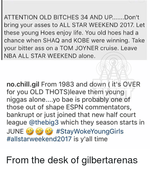 All Star, Ass, and Bae: ATTENTION OLD BITCHES 34 AND UP....... Don't  bring your asses to ALL STAR WEEKEND 2017. Let  these young Hoes enjoy life. You old hoes had a  chance when SHAQ and KOBE were winning. Take  your bitter ass on a TOM JOYNER cruise. Leave  NBA ALL STAR WEEKEND alone.  no chill gil From 1983 and down it's OVER  for you OLD THOTS)leave them young  niggas alone....yo bae is probably one of  those out of shape ESPN commentators,  bankrupt or just Joined that neW half court  league athebig3 which they season starts in  JUNE  #Stay WokeYoungGirls  Hallstarweekend 2017 is y'all time From the desk of gilbertarenas