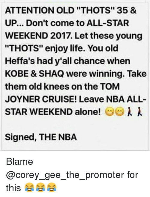 "All Star, Memes, and Nba: ATTENTION OLD ""THOTS"" 35 &  UP... Don't come to ALL-STAR  WEEKEND 2017. Let these young  ""THOTS"" enjoy life. You old  Heffa's had y'all chance when  KOBE & SHAQ were winning. Take  them old knees on the TOM  JOYNER CRUISE! Leave NBA ALL-  STAR WEEKEND alone!  l  Signed, THE NBA Blame @corey_gee_the_promoter for this 😂😂😂"