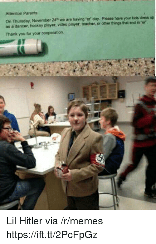 """Hockey, Memes, and Parents: Attention Parents  On Thunsday,  as a dancer, hockey player. video player, teacher, or other things that end in er  November 24"""" we are having """"er day, Please have your kids dress up  Thank you for your cooperation, Lil Hitler via /r/memes https://ift.tt/2PcFpGz"""
