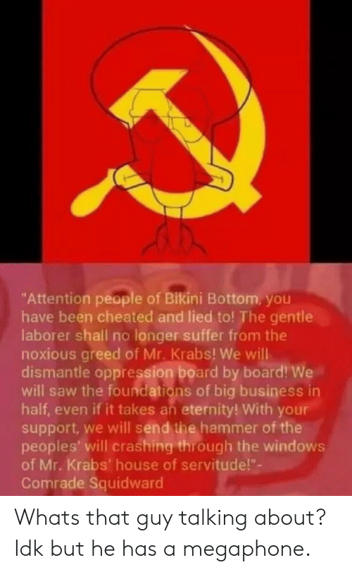 "cheated: ""Attention people of Bikini Bottom, you  have been cheated and lied to! The gentle  laborer shall no longer suffer from the  noxious greed of Mr. Krabs! We will  dismantle oppression board by board! We  will saw the foundations of big business in  half, even if it takes an eternity! With your  support, we will send the hammer of the  peoples' will crashing through the windows  of Mr. Krabs' house of servitude!""-  Comrade Squidward Whats that guy talking about? Idk but he has a megaphone."