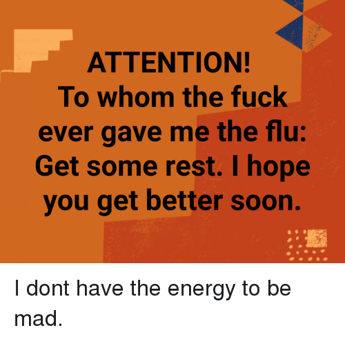 To Whom: ATTENTION!  To whom the fuck  ever gave me the flu:  Get some rest. I hope  you get better soon. I dont have the energy to be mad.