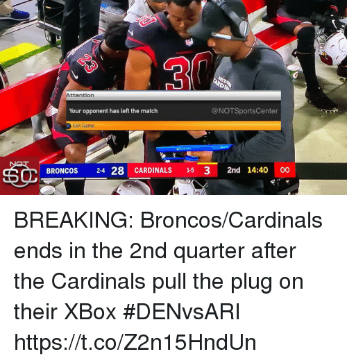 The Plug: Attention  Your opponent has left the match  @NOTSportsCenter  Exit Game  BRONCOS 24 28 CARDINALS 15 3 2nd 14:40 00 BREAKING: Broncos/Cardinals ends in the 2nd quarter after the Cardinals pull the plug on their XBox #DENvsARI https://t.co/Z2n15HndUn