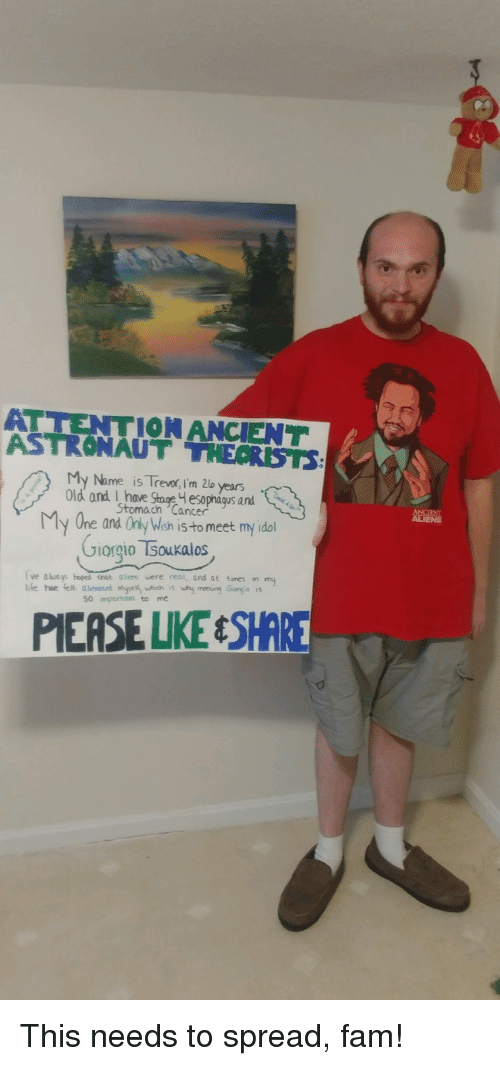 giorgio tsoukalos: ATTENTIONANCIENT  ASTRONAUT THECRST  Name is Trevor, i'm 2lo years  Old and I have Stoge esophágus and  Stomach Cancer  My One and Only Wish iS to meet myidl  Giorgio Tsoukalos  ve aleys hoped tnak lies wr  and at times in my  life har felt alienoted myseli whicn is why mereting Giorgia is  SO important to me  PIEASE LIKEESH