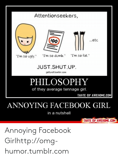 """Just Shut: Attentionseekers,  100  .etc  """"I'm so fat.""""  """"I'm so ugly.""""  """"I'm so dumb.""""  JUST.SHUT.UP.  gellyroll.tumblr.com  PHILOSOPHY  of they average tennage girl.  TASTE OF AWESOME.COM  ANNOYING FACEBOOK GIRL  in a nutshelIl  TASTE OF AWESOME.COM Annoying Facebook Girlhttp://omg-humor.tumblr.com"""