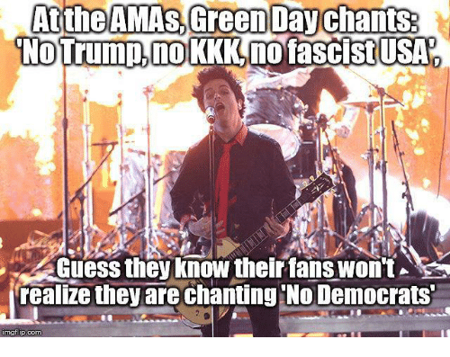 Kkk, Memes, and Guess: Atthe AMAs Green Day chants.  No Trump, no KKK,no fascist USA  Guess they know their fans won't  realize they are chanting No Democrats  nngflip.com
