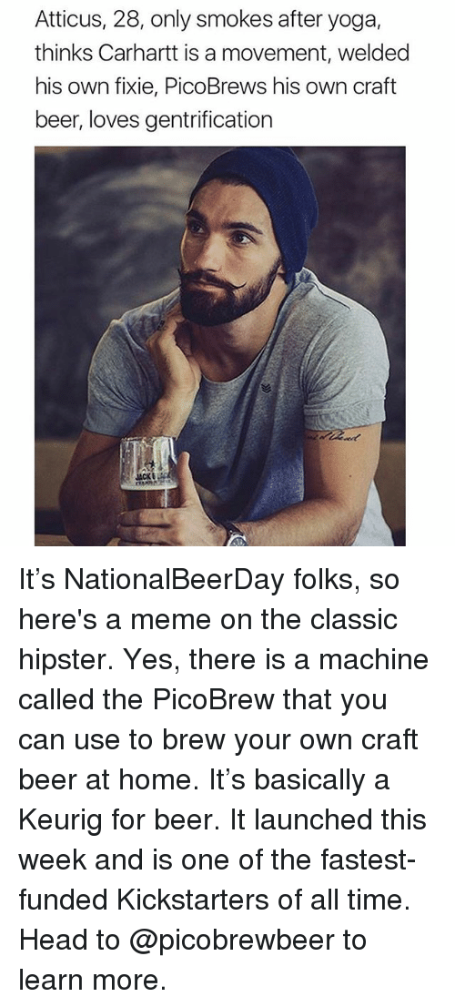 Beer, Funny, and Head: Atticus, 28, only smokes after yoga,  thinks Carhartt is a movement, welded  his own fixie, PicoBrews his own craft  beer, loves gentrification It's NationalBeerDay folks, so here's a meme on the classic hipster. Yes, there is a machine called the PicoBrew that you can use to brew your own craft beer at home. It's basically a Keurig for beer. It launched this week and is one of the fastest-funded Kickstarters of all time. Head to @picobrewbeer to learn more.