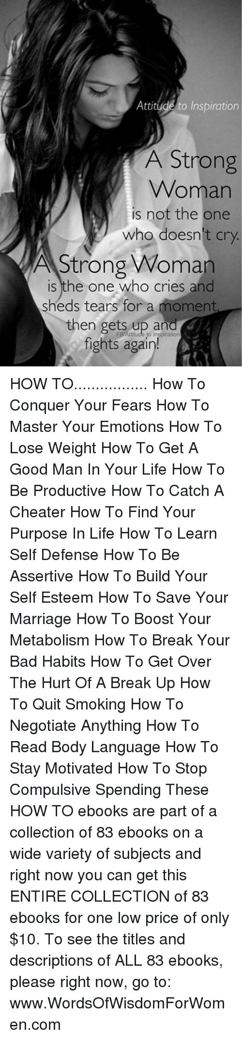 how to lose weight: Attitude to Inspiration  A Strong  Woman  is not the one  who doesn't cry  A Strong Woman  is the one who cries and  sheds tears for a moment  then gets up and  FB Attitude to Inspiration  fights again! HOW TO................. How To Conquer Your Fears How To Master Your Emotions How To Lose Weight How To Get A Good Man In Your Life  How To Be Productive  How To Catch A Cheater  How To Find Your Purpose In Life  How To Learn Self Defense How To Be Assertive   How To Build Your Self Esteem   How To Save Your Marriage  How To Boost Your Metabolism  How To Break Your Bad Habits   How To Get Over The Hurt Of A Break Up  How To Quit Smoking  How To Negotiate Anything  How To Read Body Language   How To Stay Motivated  How To Stop Compulsive Spending    These HOW TO ebooks are part of a collection of 83 ebooks on a wide variety of subjects and right now you can get this ENTIRE COLLECTION of 83 ebooks for one low price of only $10. To see the titles and descriptions of ALL 83 ebooks, please right now, go to: www.WordsOfWisdomForWomen.com