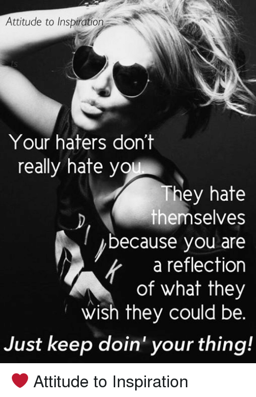 Ÿ˜': Attitude to Inspiration  Your haters don't  really hate y  They hate  themselves  because you are  a reflection  of what they  wish they could be.  Just keep doin your thing! ❤️ Attitude to Inspiration