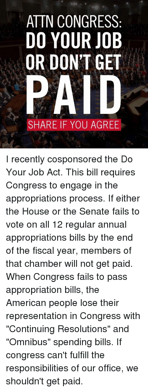 "Acting: ATTN CONGRESS  DO YOUR JOB  OR DON'T GET  PAID  SHARE IF YOU AGREE I recently cosponsored the Do Your Job Act. This bill requires Congress to engage in the appropriations process. If either the House or the Senate fails to vote on all 12 regular annual appropriations bills by the end of the fiscal year, members of that chamber will not get paid.  When Congress fails to pass appropriation bills, the American people lose their representation in Congress with ""Continuing Resolutions"" and ""Omnibus"" spending bills. If congress can't fulfill the responsibilities of our office, we shouldn't get paid."