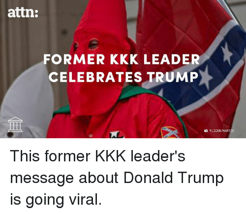 memes: attn:  FORMER KKK LEADER  CELEBRATES TRUMP  FLICKR/MARTIN This former KKK leader's message about Donald Trump is going viral.