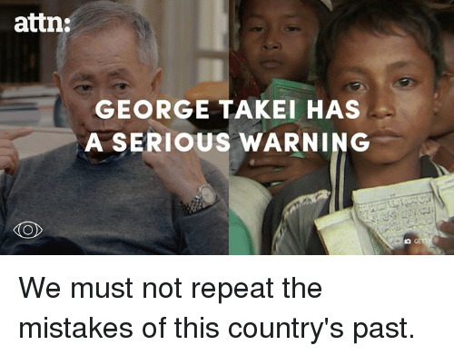 Dank, George Takei, and 🤖: attn:  GEORGE TAKEI HAS  A SERIOUS WARNING  KO We must not repeat the mistakes of this country's past.