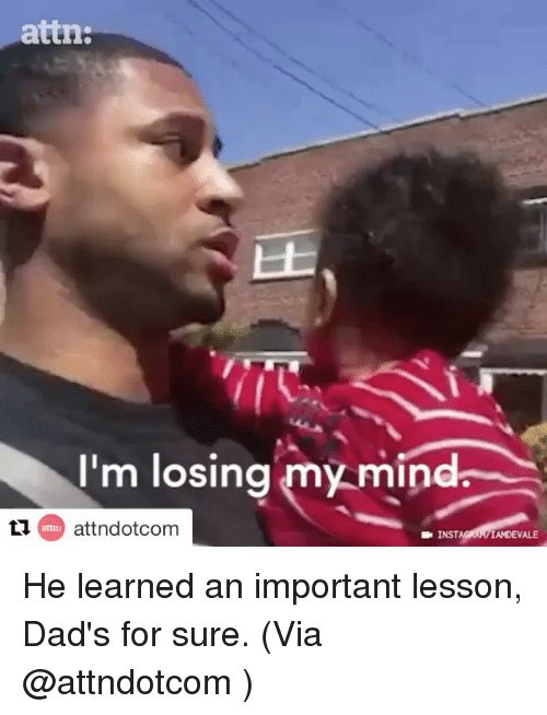 Insted: attn:  I'm losing my mind  attn:  INST  IAMDEVALE He learned an important lesson, Dad's for sure. (Via @attndotcom )