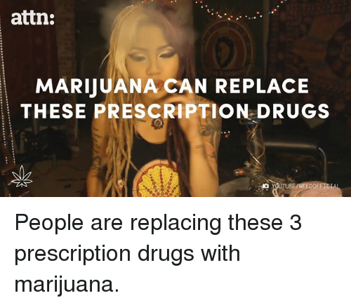 youtubed: attn:  MARIJUANA CAN REPLACE  THESE PRESCRIPTION DRUGS  YOUTUBE/WEEDOFFICI People are replacing these 3 prescription drugs with marijuana.