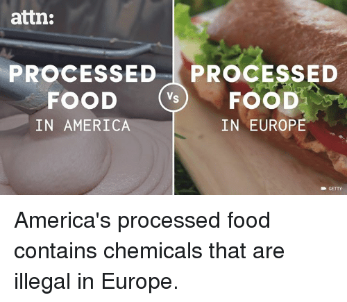 illegible: attn:  PROCESSED  PROCESSED  FOOD  Vs  FOOD  IN EUROPE  IN AMERICA  GETTY America's processed food contains chemicals that are illegal in Europe.
