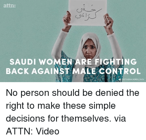 🤖: attn:  SAUDI WOMEN ARE BACK AGAINST MALE CONTROL  RAYA No person should be denied the right to make these simple decisions for themselves.  via ATTN: Video