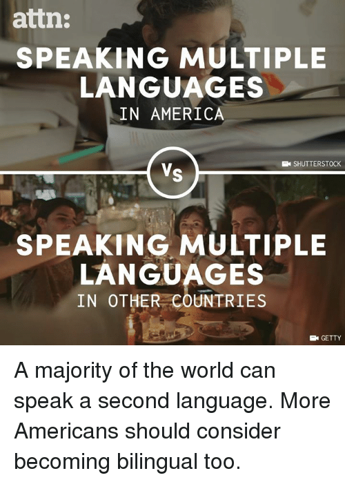 America, Memes, and World: attn  SPEAKING MULTIPLE  LANGUAGES  IN AMERICA  SHUTTERSTOCK  SPEAKING MULTIPLE  LANGUAGES  IN OTHER COUNTRIES  GETTY A majority of the world can speak a second language. More Americans should consider becoming bilingual too.