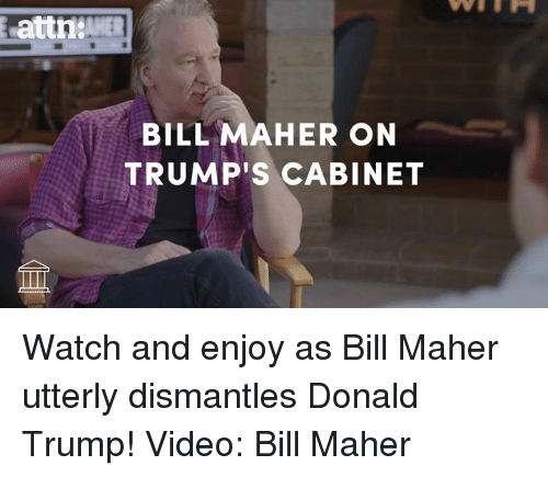 Bill Maher: attn tAHER  BILL MAHER ON  TRUMP's CABINET Watch and enjoy as Bill Maher utterly dismantles Donald Trump!  Video: Bill Maher
