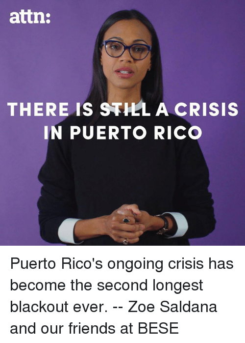 blackout: attn:  THERE IS STHLA CRISIS  IN PUERTO RICO Puerto Rico's ongoing crisis has become the second longest blackout ever. -- Zoe Saldana and our friends at BESE