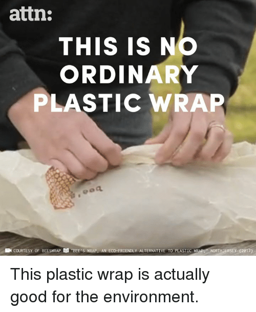 "Memes, Good, and Bees: attn:  THIS IS NO  ORDINARY  PLASTIC WRAP  E COURTESY OF BEESWRAP  ""BEE'S WRAP, AN ECO-FRIENDLY ALTERNATIVE TO PLASTIC  IRAP-NORTHJERSE (2017) This plastic wrap is actually good for the environment."