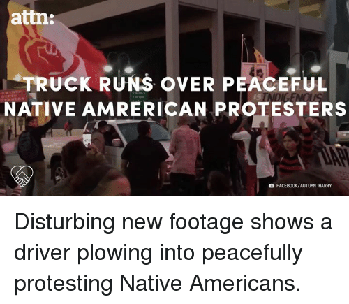 Facebook, Memes, and Protest: attn:  TRUCK RUNS OVER PEACEFUL  NATIVE AMRERICAN PROTESTERS  FACEBOOK/AUTUMN HARRY Disturbing new footage shows a driver plowing into peacefully protesting Native Americans.