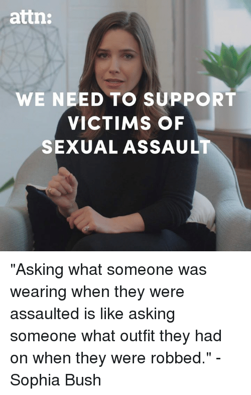 """sophia bush: attn:  WE NEED TO SUPPORT  VICTIMS OF  SEXUAL ASSAULT """"Asking what someone was wearing when they were assaulted is like asking someone what outfit they had on when they were robbed."""" - Sophia Bush"""