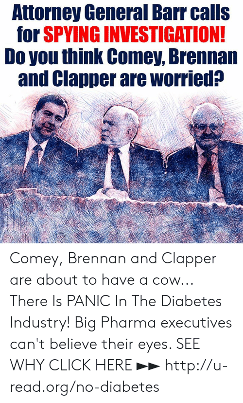 Pharma: Attorney General Barr calls  for SPVING INVESTIGATION  Do you think Comey, Brennan  and Clapper are worried? Comey, Brennan and Clapper are about to have a cow...  There Is PANIC In The Diabetes Industry! Big Pharma executives can't believe their eyes. SEE WHY CLICK HERE ►► http://u-read.org/no-diabetes