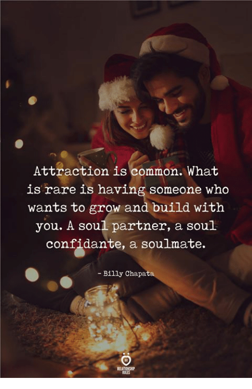 Common, What Is, and Who: Attraction is common. What  is rare is having someone who  wants to grow and build with  you. A soul partner, a soul  confidante, a soulmate,  - Billy Chapat
