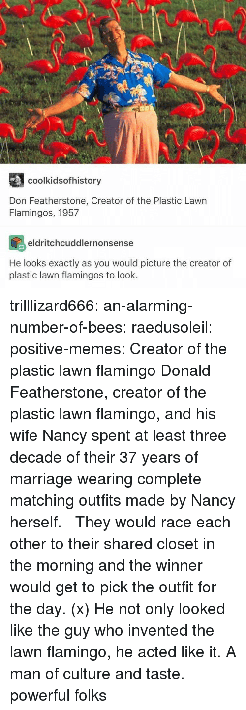 memes creator: AU  coolkidsofhistory  Don Featherstone, Creator of the Plastic Lawn  Flamingos, 1957  eldritchcuddlernonsense  He looks exactly as you would picture the creator of  plastic lawn flamingos to look. trilllizard666:  an-alarming-number-of-bees:  raedusoleil:  positive-memes: Creator of the plastic lawn flamingo Donald Featherstone, creator of the plastic lawn flamingo, and his wife Nancy spent at least three decade of their 37 years of marriage wearing complete matching outfits made by Nancy herself.   They would race each other to their shared closet in the morning and the winner would get to pick the outfit for the day. (x) He not only looked like the guy who invented the lawn flamingo, he acted like it.   A man of culture and taste.  powerful folks